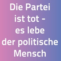 -Die Partei ist tot - es lebe der politische Mensch